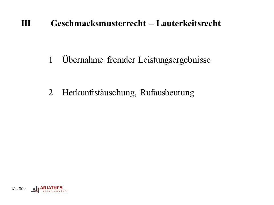 © 2009 III Geschmacksmusterrecht – Lauterkeitsrecht © 2009 1Übernahme fremder Leistungsergebnisse 2Herkunftstäuschung, Rufausbeutung