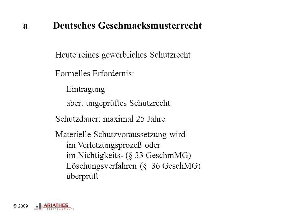 © 2009 aDeutsches Geschmacksmusterrecht Heute reines gewerbliches Schutzrecht Formelles Erfordernis: Eintragung aber: ungeprüftes Schutzrecht Schutzdauer: maximal 25 Jahre Materielle Schutzvoraussetzung wird im Verletzungsprozeß oder im Nichtigkeits- (§ 33 GeschmMG) Löschungsverfahren (§ 36 GeschMG) überprüft