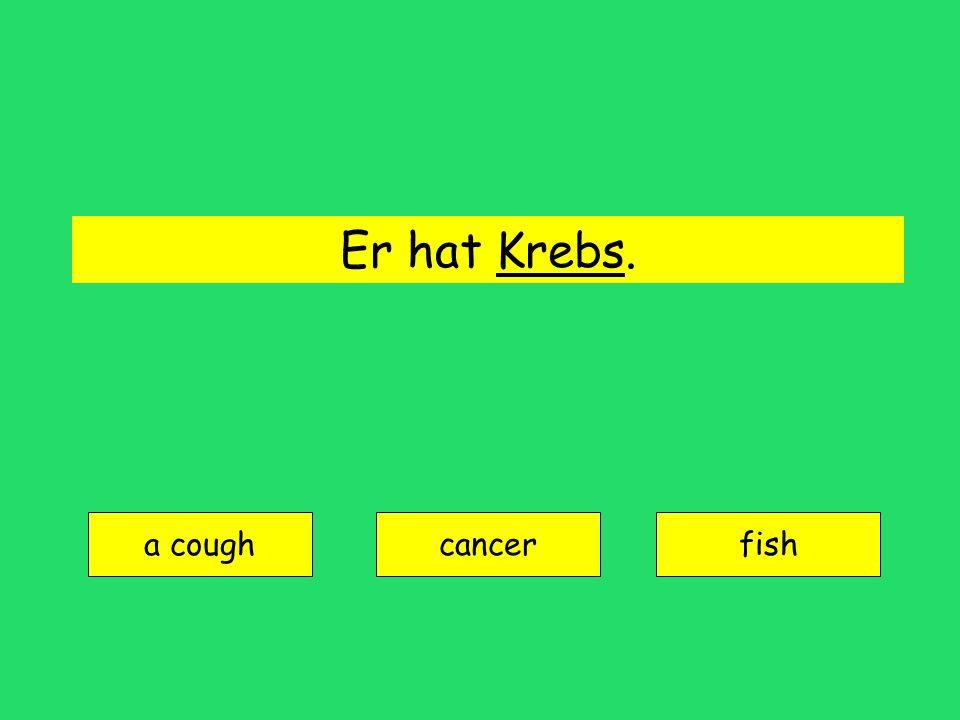 Er hat Krebs. a cough cancerfish