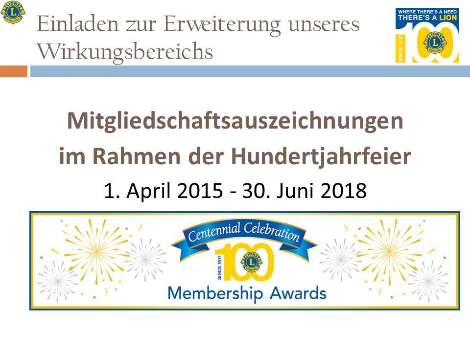 Einladen zur Erweiterung unseres Wirkungsbereichs Mitgliedschaftsauszeichnungen im Rahmen der Hundertjahrfeier 1. April 2015 - 30. Juni 2018