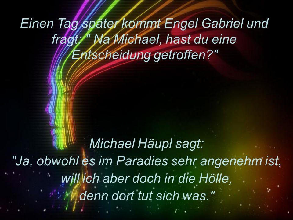 Einen Tag später kommt Engel Gabriel und fragt: Na Michael, hast du eine Entscheidung getroffen? Michael Häupl sagt: Ja, obwohl es im Paradies sehr angenehm ist, will ich aber doch in die Hölle, denn dort tut sich was.