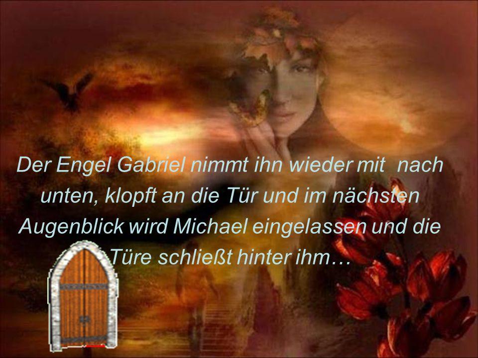 Der Engel Gabriel nimmt ihn wieder mit nach unten, klopft an die Tür und im nächsten Augenblick wird Michael eingelassen und die Türe schließt hinter ihm…