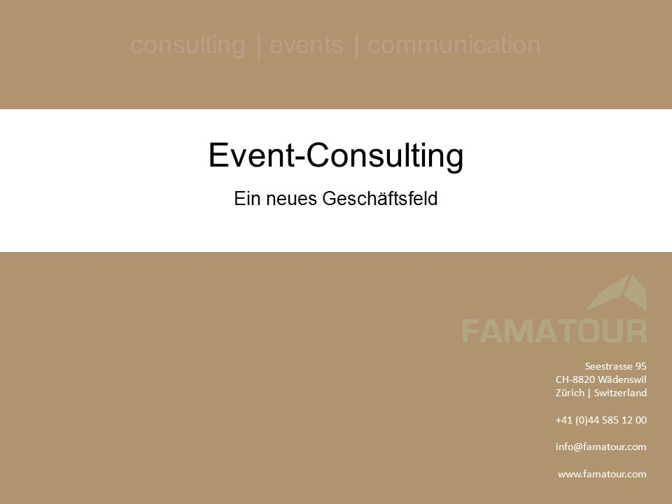 consulting | events | communication Event-Consulting Ein neues Geschäftsfeld Seestrasse 95 CH-8820 Wädenswil Zürich | Switzerland +41 (0)44 585 12 00 info@famatour.com www.famatour.com