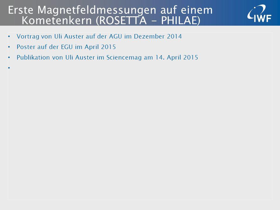 Erste Magnetfeldmessungen auf einem Kometenkern (ROSETTA - PHILAE) Vortrag von Uli Auster auf der AGU im Dezember 2014 Poster auf der EGU im April 2015 Publikation von Uli Auster im Sciencemag am 14.