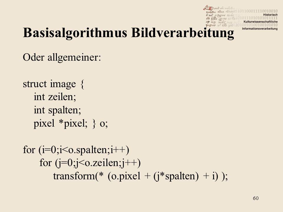 Basisalgorithmus Bildverarbeitung 60 Oder allgemeiner: struct image { int zeilen; int spalten; pixel *pixel; } o; for (i=0;i<o.spalten;i++) for (j=0;j<o.zeilen;j++) transform(* (o.pixel + (j*spalten) + i) );