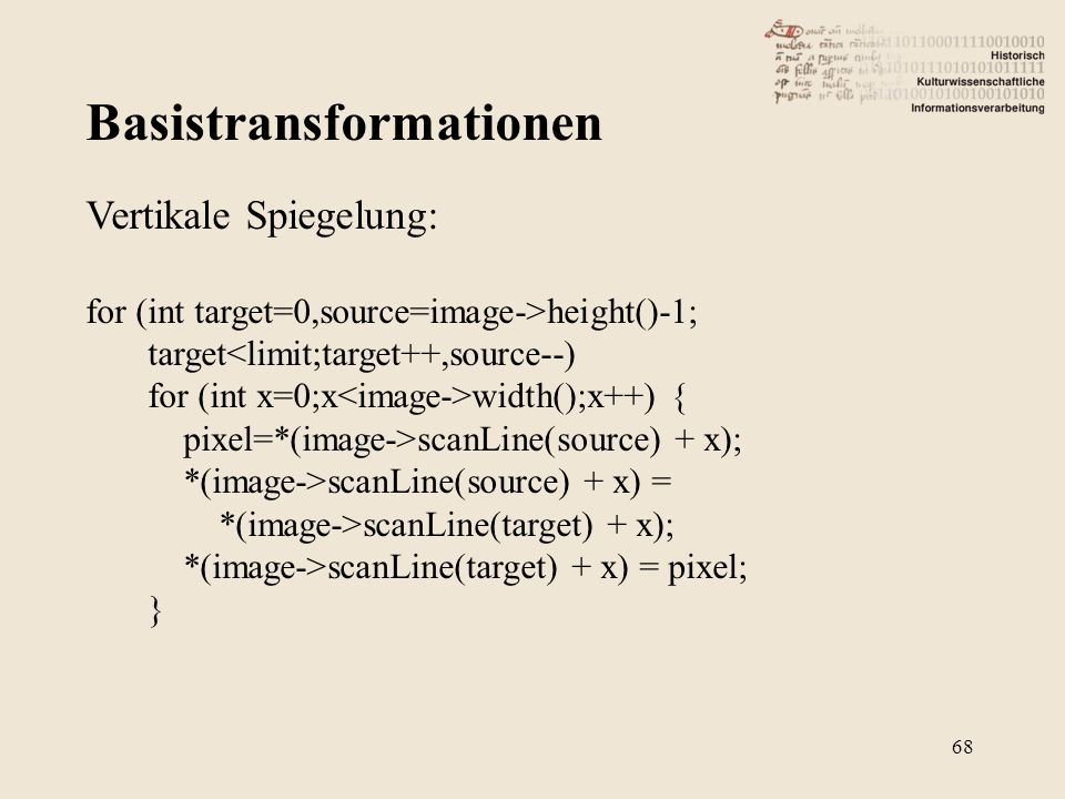 Basistransformationen 68 Vertikale Spiegelung: for (int target=0,source=image->height()-1; target<limit;target++,source--) for (int x=0;x width();x++)