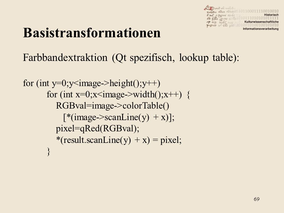 Basistransformationen 69 Farbbandextraktion (Qt spezifisch, lookup table): for (int y=0;y height();y++) for (int x=0;x width();x++) { RGBval=image->co