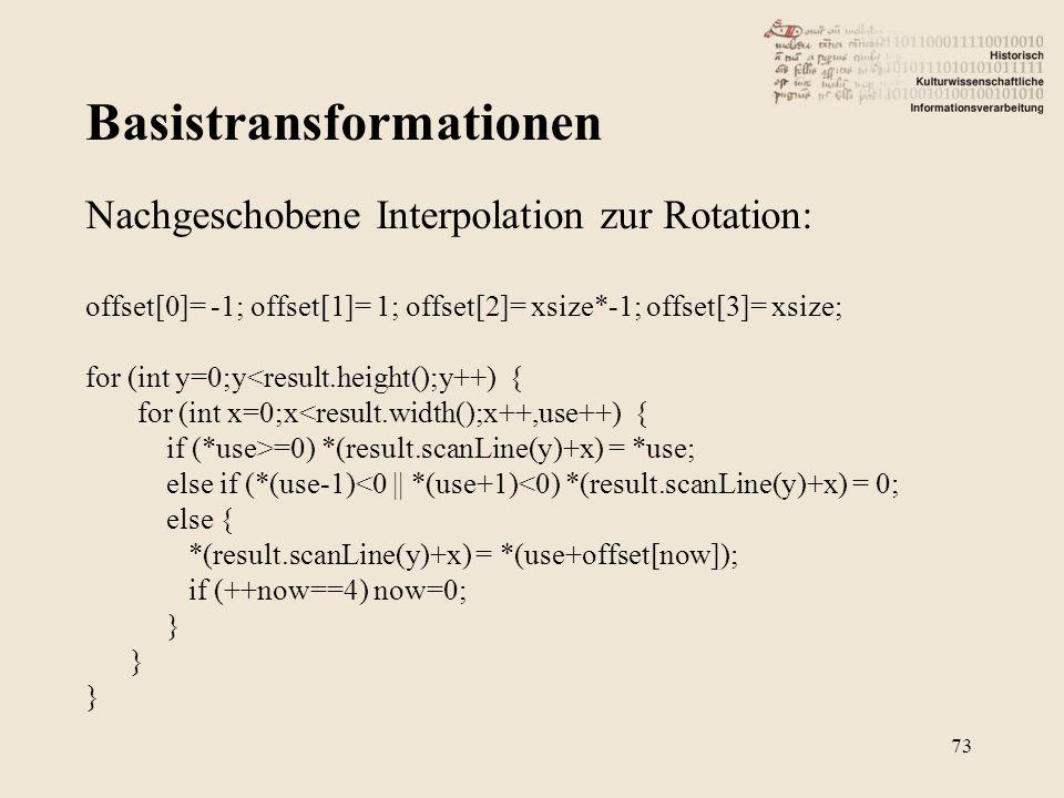 Basistransformationen 73 Nachgeschobene Interpolation zur Rotation: offset[0]= -1; offset[1]= 1; offset[2]= xsize*-1; offset[3]= xsize; for (int y=0;y