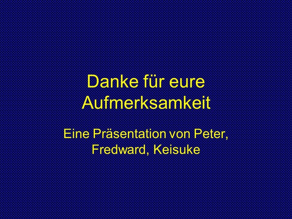 Danke für eure Aufmerksamkeit Eine Präsentation von Peter, Fredward, Keisuke