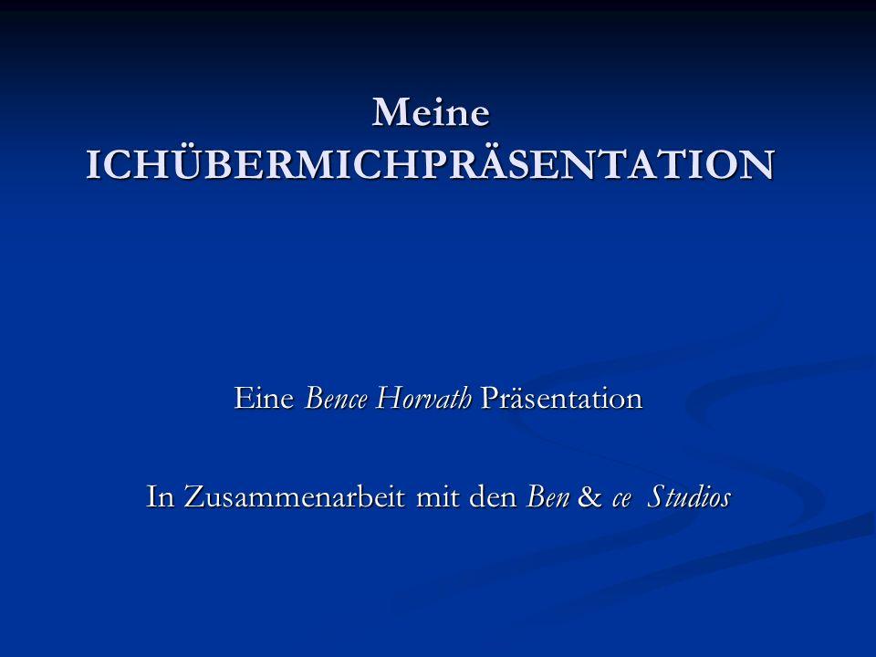 Meine ICHÜBERMICHPRÄSENTATION Eine Bence Horvath Präsentation In Zusammenarbeit mit den Ben & ce Studios