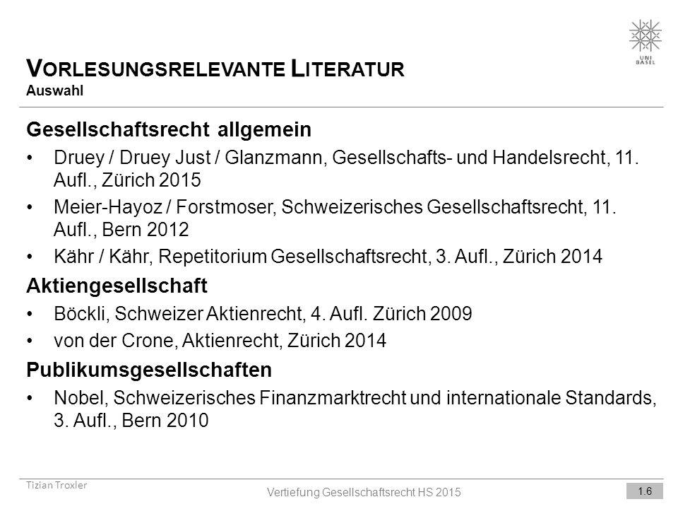 V ORLESUNGSRELEVANTE L ITERATUR Auswahl Tizian Troxler 1.6 Vertiefung Gesellschaftsrecht HS 2015 Gesellschaftsrecht allgemein Druey / Druey Just / Glanzmann, Gesellschafts- und Handelsrecht, 11.