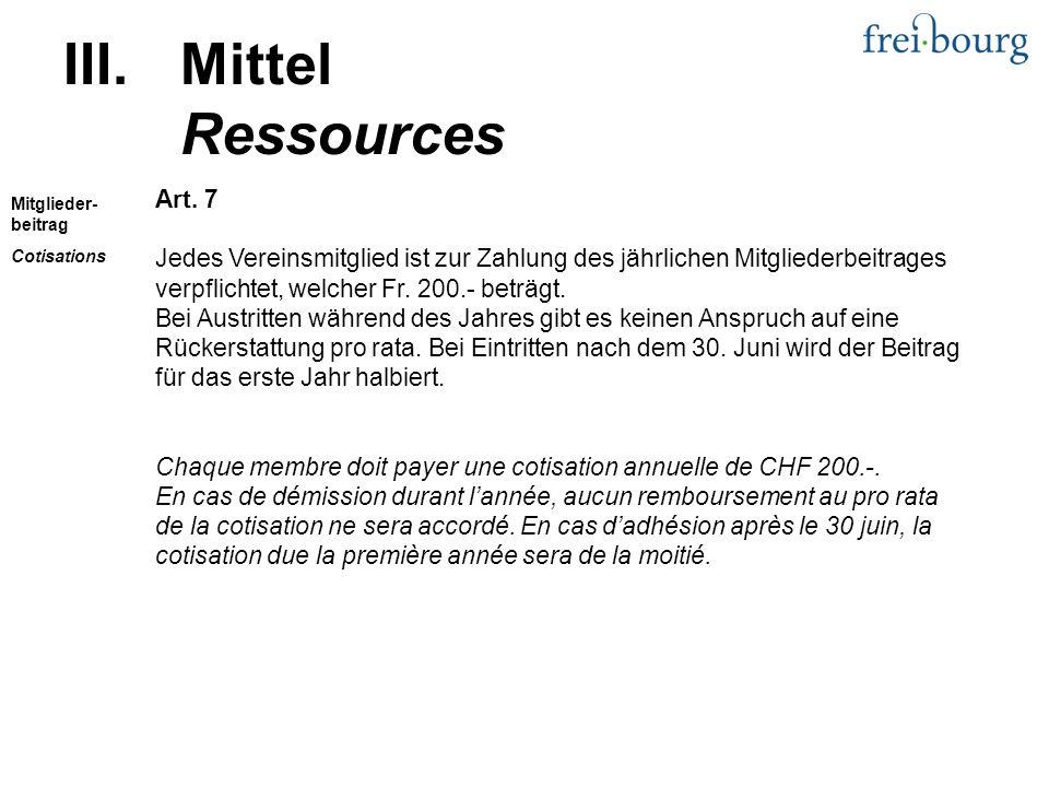 III.Mittel Ressources Art. 7 Jedes Vereinsmitglied ist zur Zahlung des jährlichen Mitgliederbeitrages verpflichtet, welcher Fr. 200.- beträgt. Bei Aus