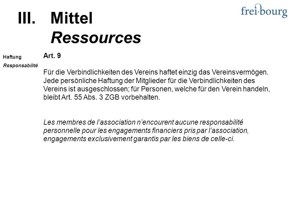 III.Mittel Ressources Art. 9 Für die Verbindlichkeiten des Vereins haftet einzig das Vereinsvermögen. Jede persönliche Haftung der Mitglieder für die