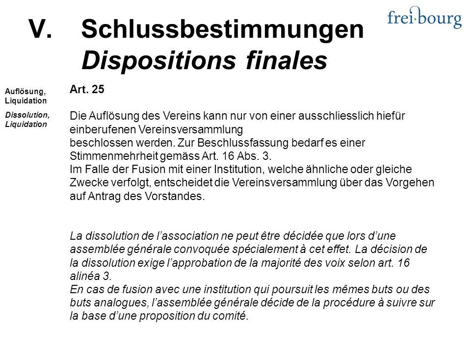 V.Schlussbestimmungen Dispositions finales Art. 25 Die Auflösung des Vereins kann nur von einer ausschliesslich hiefür einberufenen Vereinsversammlung