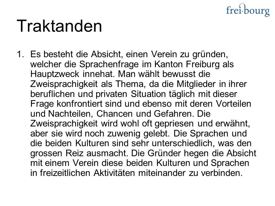 Traktanden 1.Es besteht die Absicht, einen Verein zu gründen, welcher die Sprachenfrage im Kanton Freiburg als Hauptzweck innehat.