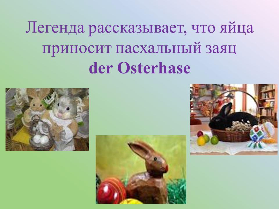 Легенда рассказывает, что яйца приносит пасхальный заяц der Osterhase