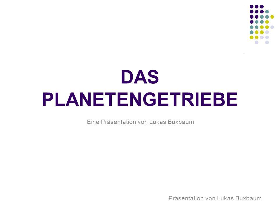 DAS PLANETENGETRIEBE Eine Präsentation von Lukas Buxbaum Präsentation von Lukas Buxbaum