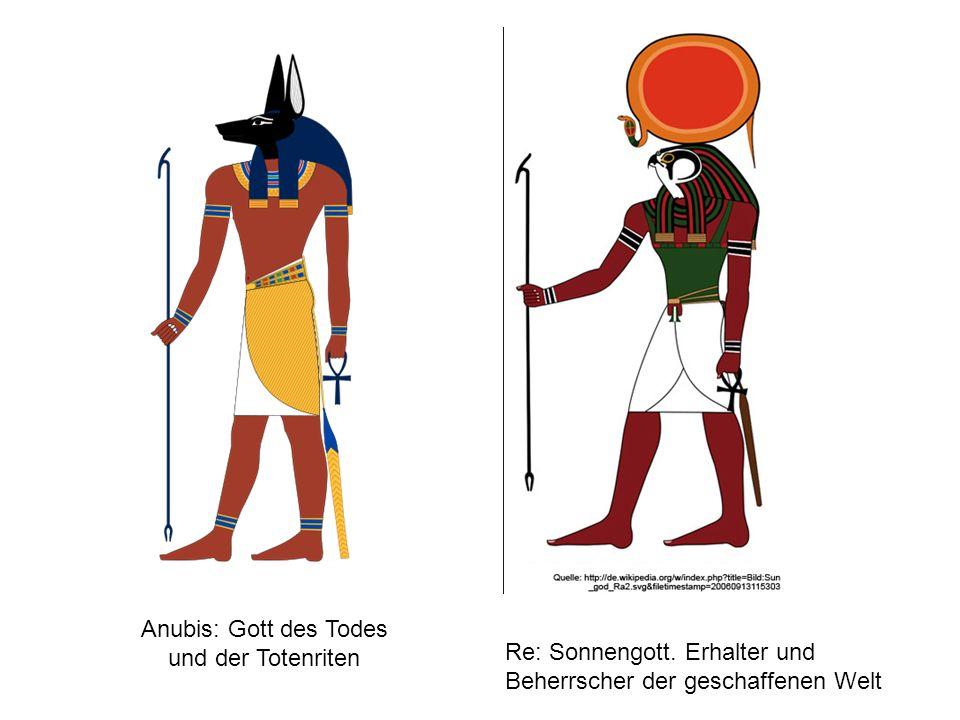 Anubis: Gott des Todes und der Totenriten Re: Sonnengott. Erhalter und Beherrscher der geschaffenen Welt