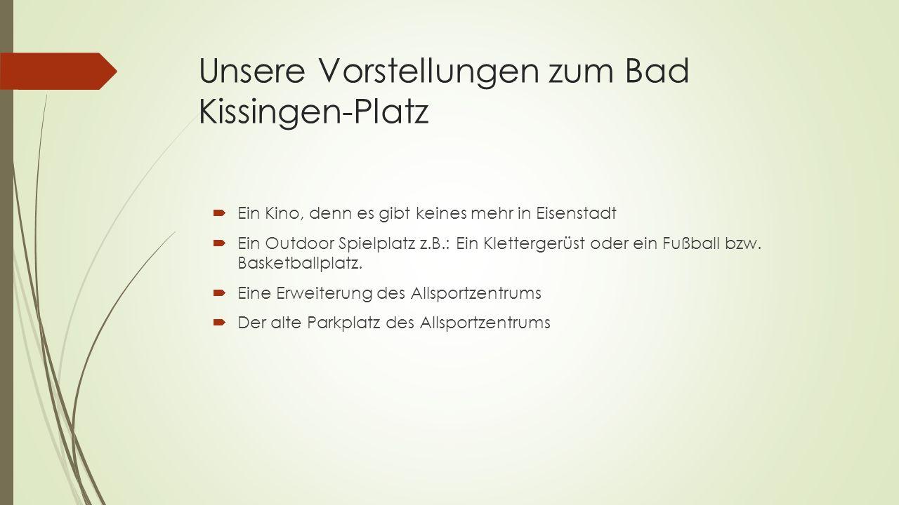 Unsere Vorstellungen zum Bad Kissingen-Platz  Ein Kino, denn es gibt keines mehr in Eisenstadt  Ein Outdoor Spielplatz z.B.: Ein Klettergerüst oder ein Fußball bzw.