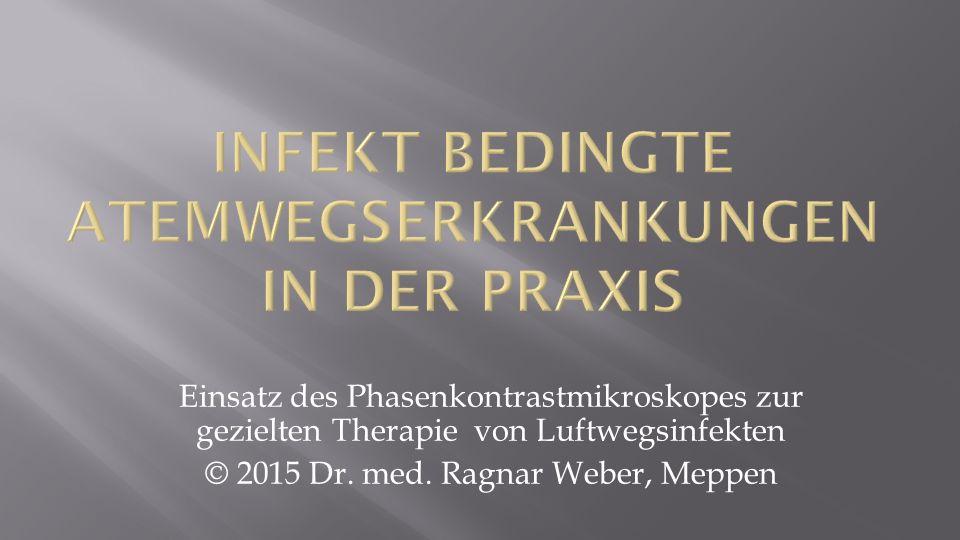 Einsatz des Phasenkontrastmikroskopes zur gezielten Therapie von Luftwegsinfekten © 2015 Dr. med. Ragnar Weber, Meppen