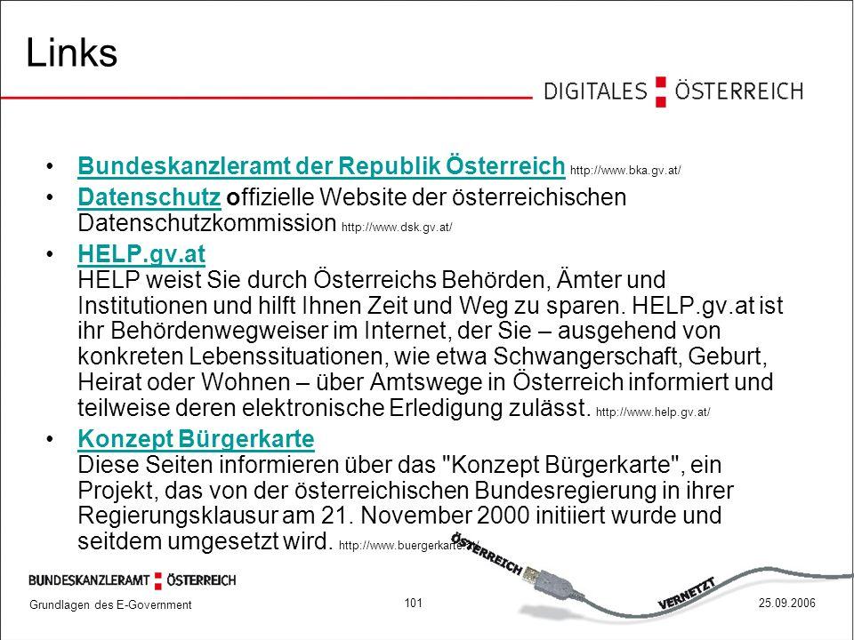 Grundlagen des E-Government 10125.09.2006 Links Bundeskanzleramt der Republik Österreich http://www.bka.gv.at/Bundeskanzleramt der Republik Österreich