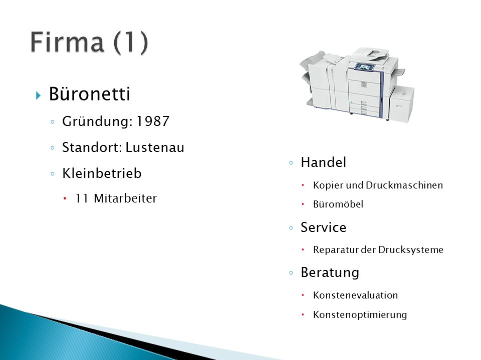  Büronetti ◦ Gründung: 1987 ◦ Standort: Lustenau ◦ Kleinbetrieb  11 Mitarbeiter ◦ Handel  Kopier und Druckmaschinen  Büromöbel ◦ Service  Reparat