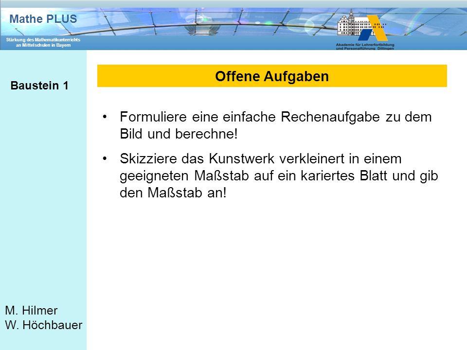 Mathe PLUS Stärkung des Mathematikunterrichts an Mittelschulen in Bayern M. Hilmer W. Höchbauer Offene Aufgaben Baustein 1 Formuliere eine einfache Re