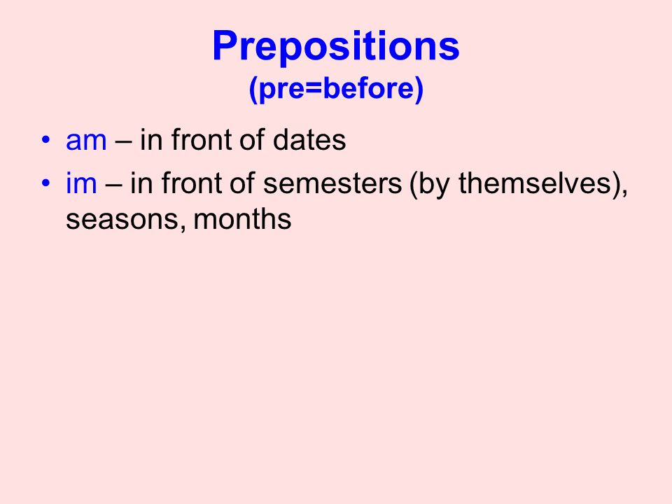 Prepositions (pre=before) am – in front of dates im – in front of semesters (by themselves), seasons, months