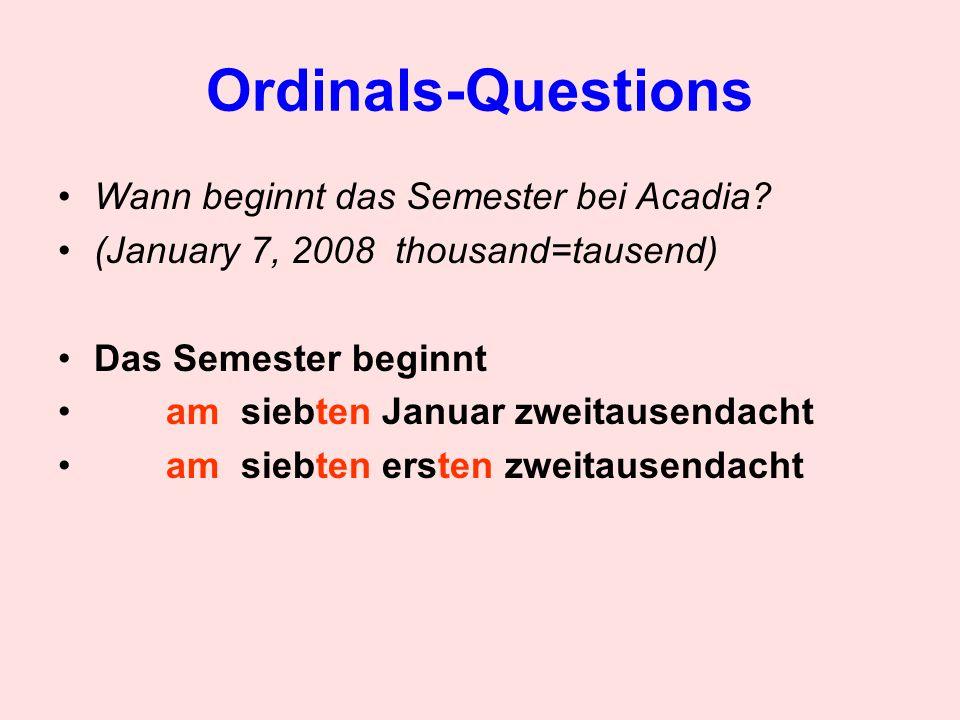 Ordinals-Questions Wann beginnt das Semester bei Acadia? (January 7, 2008 thousand=tausend) Das Semester beginnt am siebten Januar zweitausendacht am