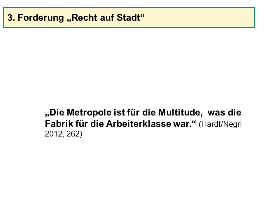 """""""Die Metropole ist für die Multitude, was die Fabrik für die Arbeiterklasse war."""" (Hardt/Negri 2012, 262) 3. Forderung """"Recht auf Stadt"""""""