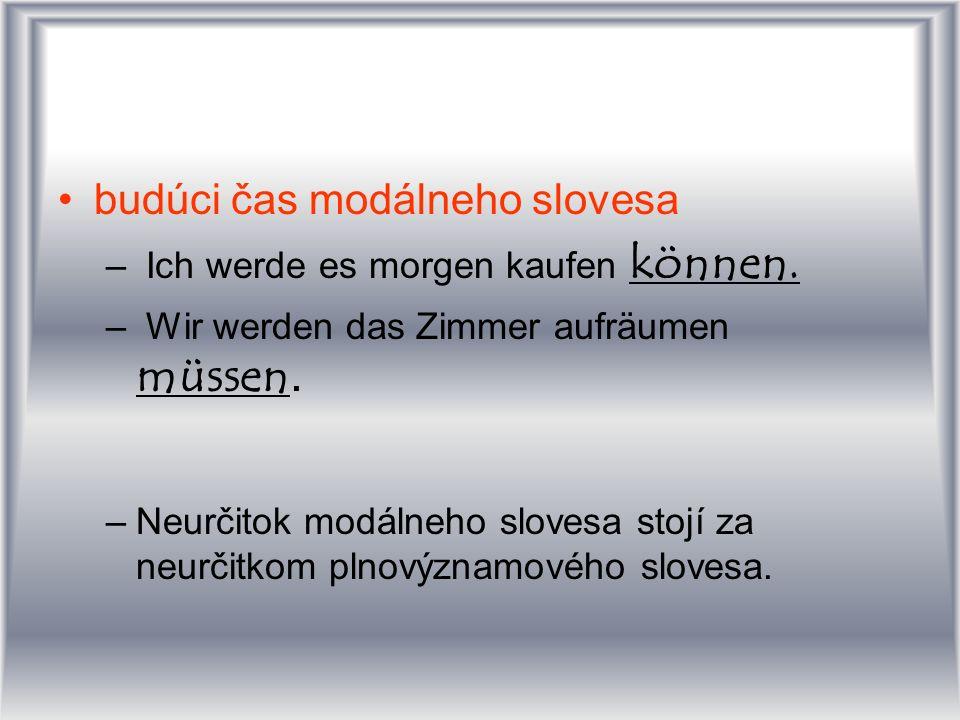 budúci čas modálneho slovesa – Ich werde es morgen kaufen können. – Wir werden das Zimmer aufräumen müssen. –Neurčitok modálneho slovesa stojí za neur