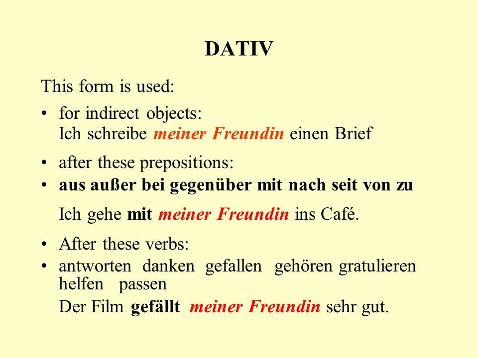 DATIV This form is used: for indirect objects: Ich schreibe meiner Freundin einen Brief after these prepositions: aus außer bei gegenüber mit nach seit von zu Ich gehe mit meiner Freundin ins Café.