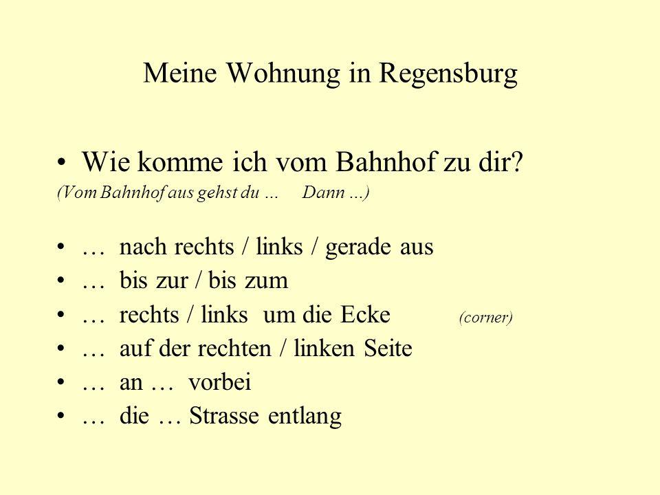 Meine Wohnung in Regensburg Wie komme ich vom Bahnhof zu dir? (Vom Bahnhof aus gehst du … Dann …) … nach rechts / links / gerade aus … bis zur / bis z
