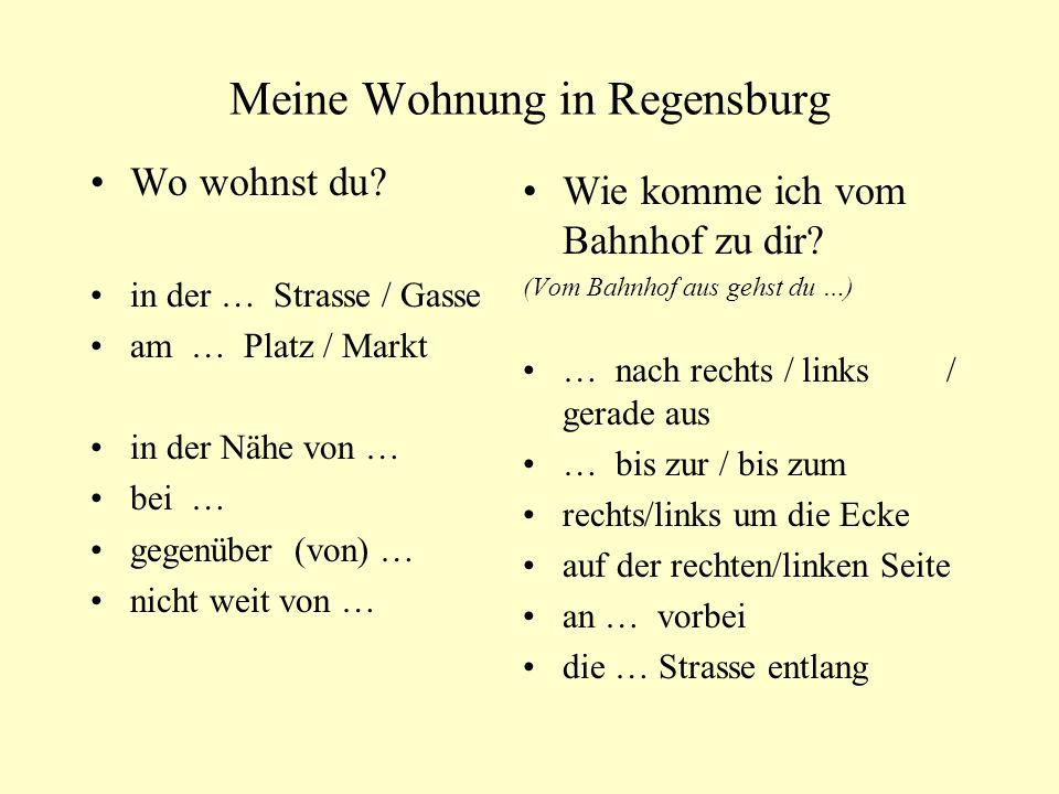 Meine Wohnung in Regensburg Wo wohnst du? in der … Strasse / Gasse am … Platz / Markt in der Nähe von … bei … gegenüber (von) … nicht weit von … Wie k