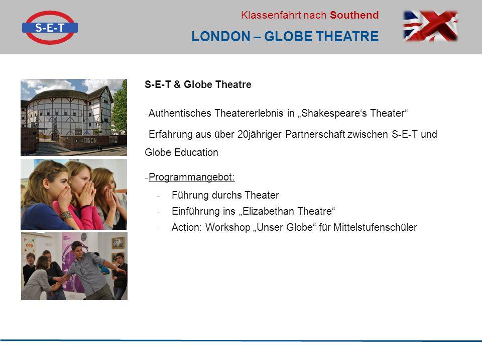 """Klassenfahrt nach Southend LONDON – GLOBE THEATRE S-E-T & Globe Theatre  Authentisches Theatererlebnis in """"Shakespeare's Theater  Erfahrung aus über 20jähriger Partnerschaft zwischen S-E-T und Globe Education  Programmangebot:  Führung durchs Theater  Einführung ins """"Elizabethan Theatre  Action: Workshop """"Unser Globe für Mittelstufenschüler"""