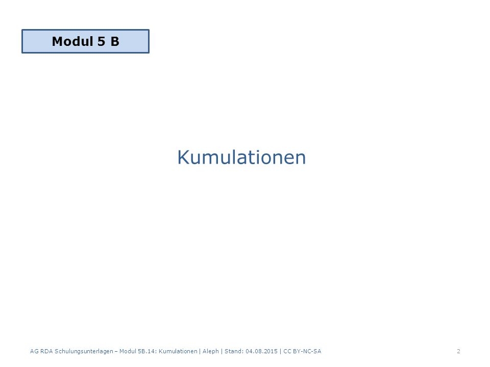 Kumulationen AG RDA Schulungsunterlagen – Modul 5B.14: Kumulationen | Aleph | Stand: 04.08.2015 | CC BY-NC-SA2 Modul 5 B