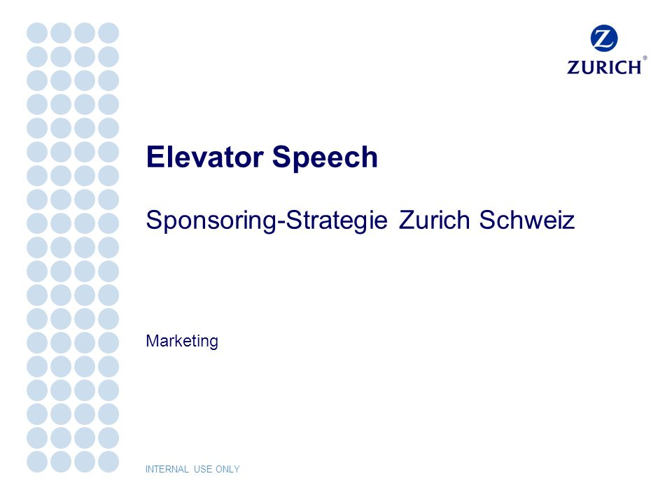 INTERNAL USE ONLY Sponsoring-Strategie Zurich Schweiz Elevator Speech 2 Elevator Speech Was Zurich unter Sponsoring versteht.