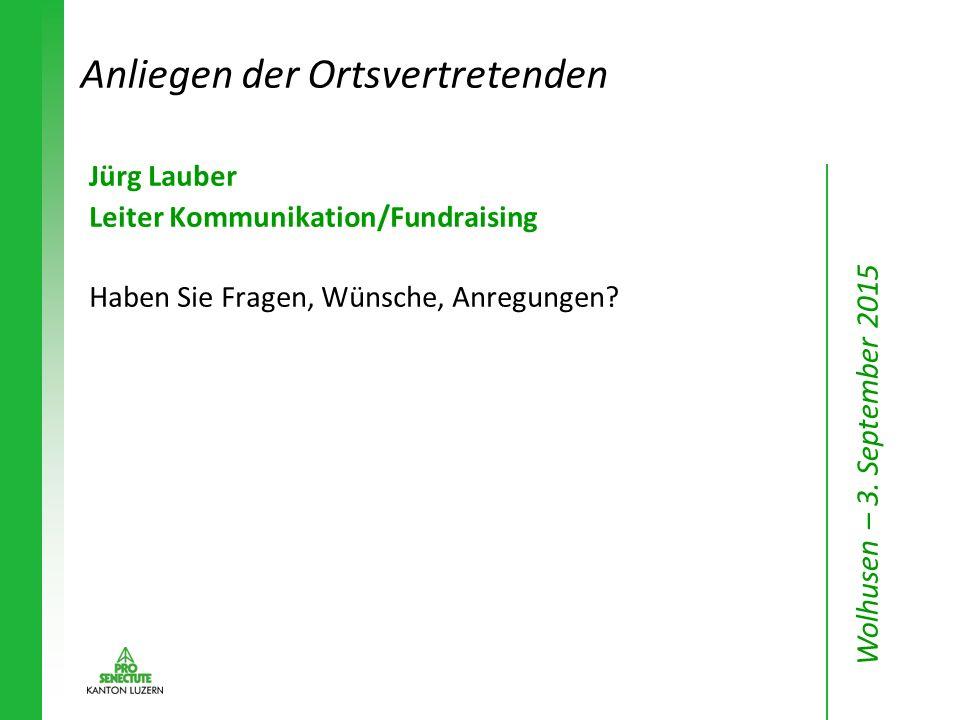 Jürg Lauber Leiter Kommunikation/Fundraising Haben Sie Fragen, Wünsche, Anregungen? Anliegen der Ortsvertretenden Wolhusen – 3. September 2015