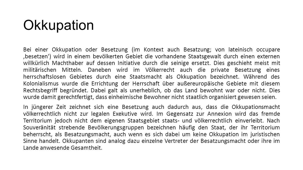 Okkupation Bei einer Okkupation oder Besetzung (im Kontext auch Besatzung; von lateinisch occupare,besetzen') wird in einem bevölkerten Gebiet die vor