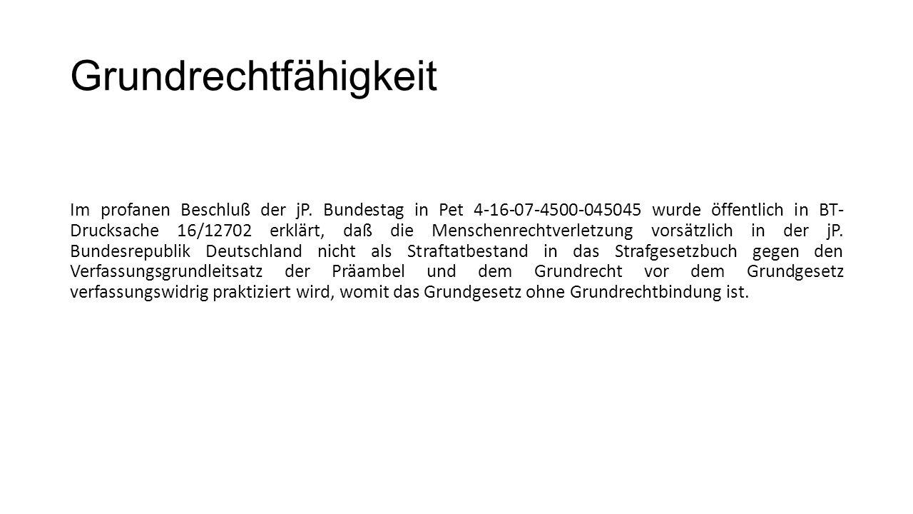 Grundrechtfähigkeit Im profanen Beschluß der jP. Bundestag in Pet 4-16-07-4500-045045 wurde öffentlich in BT- Drucksache 16/12702 erklärt, daß die Men