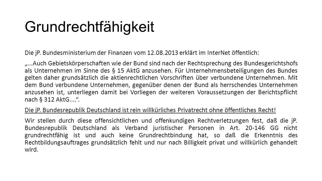 """Grundrechtfähigkeit Die jP. Bundesministerium der Finanzen vom 12.08.2013 erklärt im InterNet öffentlich: """"...Auch Gebietskörperschaften wie der Bund"""