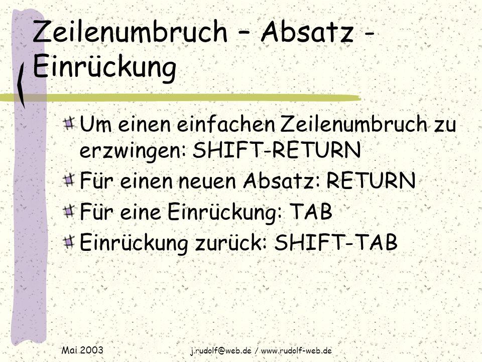 Mai 2003 j.rudolf@web.de / www.rudolf-web.de Zeilenumbruch – Absatz - Einrückung Um einen einfachen Zeilenumbruch zu erzwingen: SHIFT-RETURN Für einen neuen Absatz: RETURN Für eine Einrückung: TAB Einrückung zurück: SHIFT-TAB