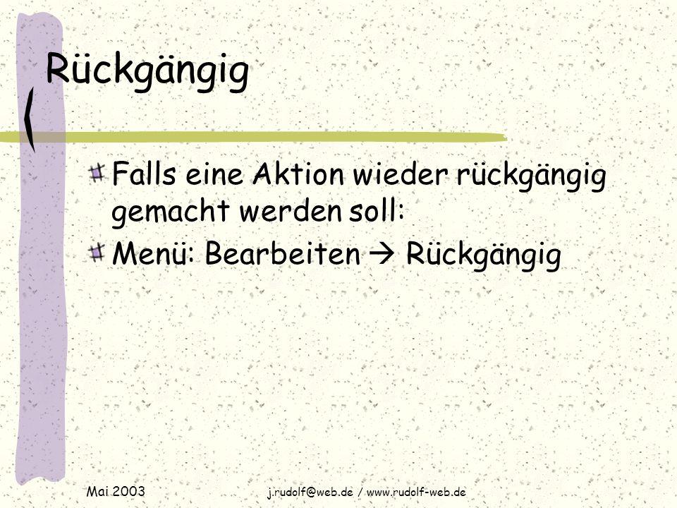 Mai 2003 j.rudolf@web.de / www.rudolf-web.de Rückgängig Falls eine Aktion wieder rückgängig gemacht werden soll: Menü: Bearbeiten  Rückgängig