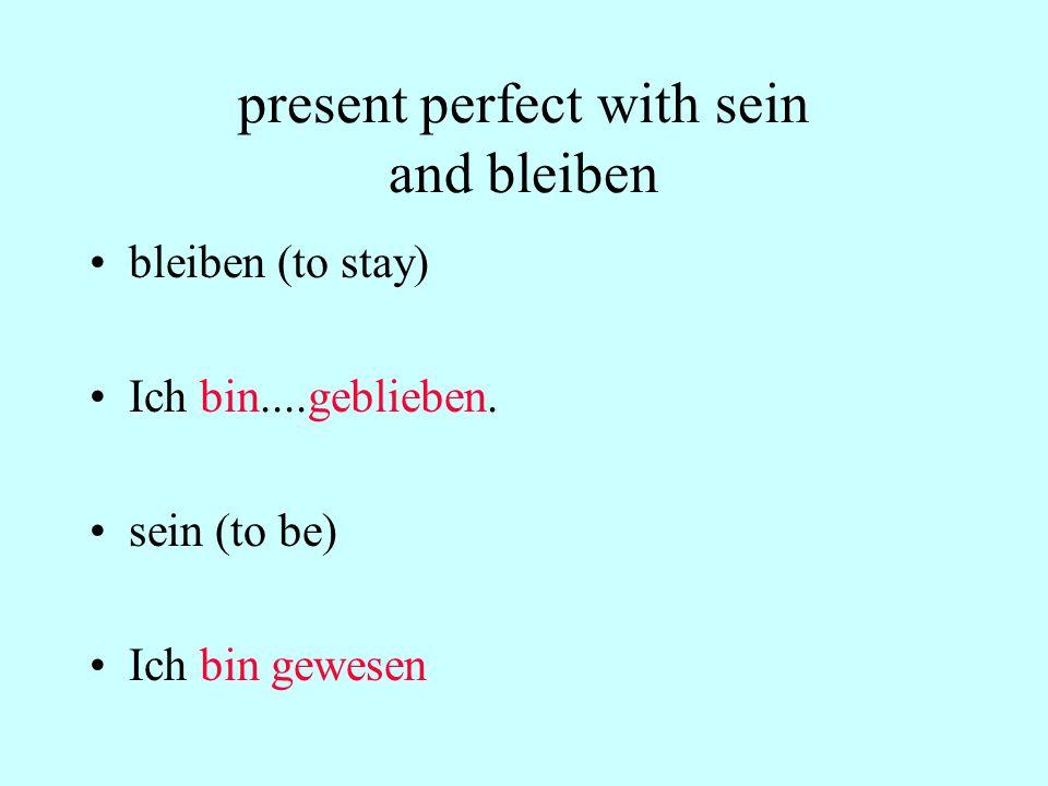 present perfect with sein and bleiben bleiben (to stay) Ich bin....geblieben. sein (to be) Ich bin gewesen