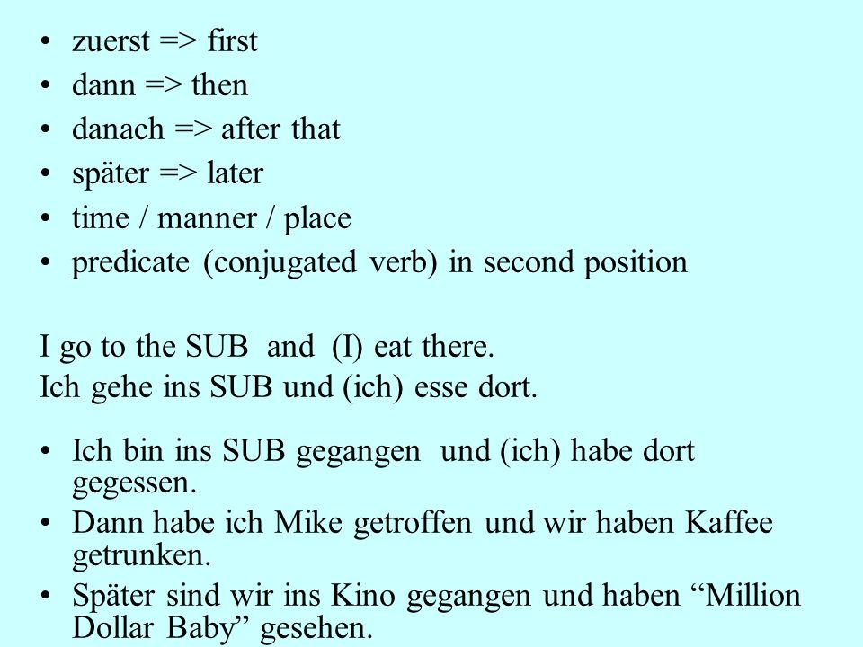 zuerst => first dann => then danach => after that später => later time / manner / place predicate (conjugated verb) in second position I go to the SUB