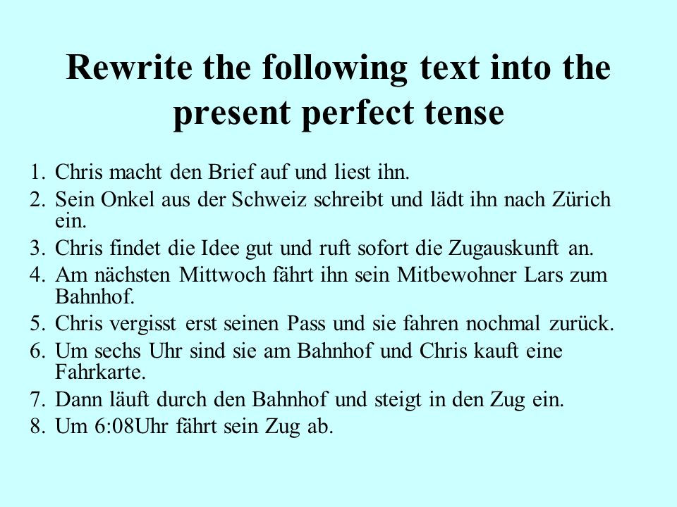 Rewrite the following text into the present perfect tense 1.Chris macht den Brief auf und liest ihn. 2.Sein Onkel aus der Schweiz schreibt und lädt ih
