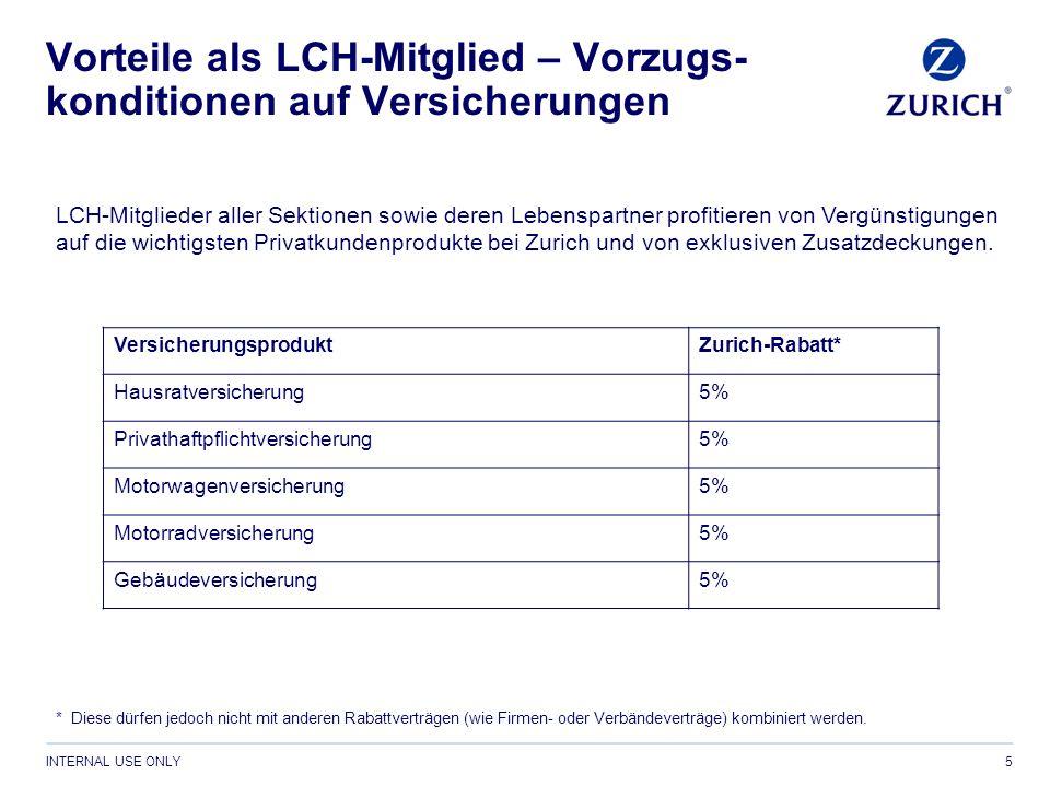 INTERNAL USE ONLY Vorteile als LCH-Mitglied – Vorzugs- konditionen auf Versicherungen 5 LCH-Mitglieder aller Sektionen sowie deren Lebenspartner profitieren von Vergünstigungen auf die wichtigsten Privatkundenprodukte bei Zurich und von exklusiven Zusatzdeckungen.