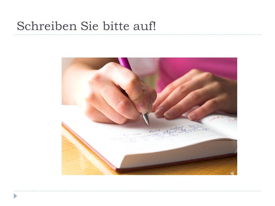 Schreiben Sie bitte auf!
