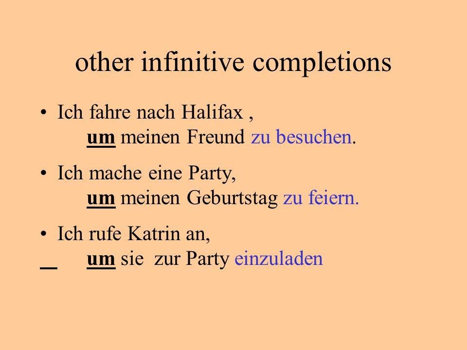 other infinitive completions Ich fahre nach Halifax, um meinen Freund zu besuchen.