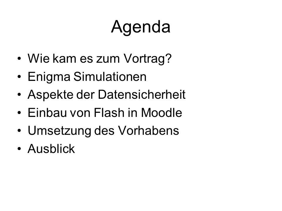 Agenda Wie kam es zum Vortrag? Enigma Simulationen Aspekte der Datensicherheit Einbau von Flash in Moodle Umsetzung des Vorhabens Ausblick